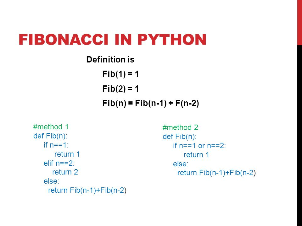 FIBONACCI IN PYTHON Definition is Fib(1) = 1 Fib(2) = 1 Fib(n) = Fib(n-1) + F(n-2) #method 1 def Fib(n): if n==1: return 1 elif n==2: return 2 else: return Fib(n-1)+Fib(n-2) #method 2 def Fib(n): if n==1 or n==2: return 1 else: return Fib(n-1)+Fib(n-2)