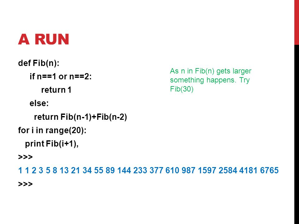A RUN def Fib(n): if n==1 or n==2: return 1 else: return Fib(n-1)+Fib(n-2) for i in range(20): print Fib(i+1), >>> 1 1 2 3 5 8 13 21 34 55 89 144 233 377 610 987 1597 2584 4181 6765 >>> As n in Fib(n) gets larger something happens.