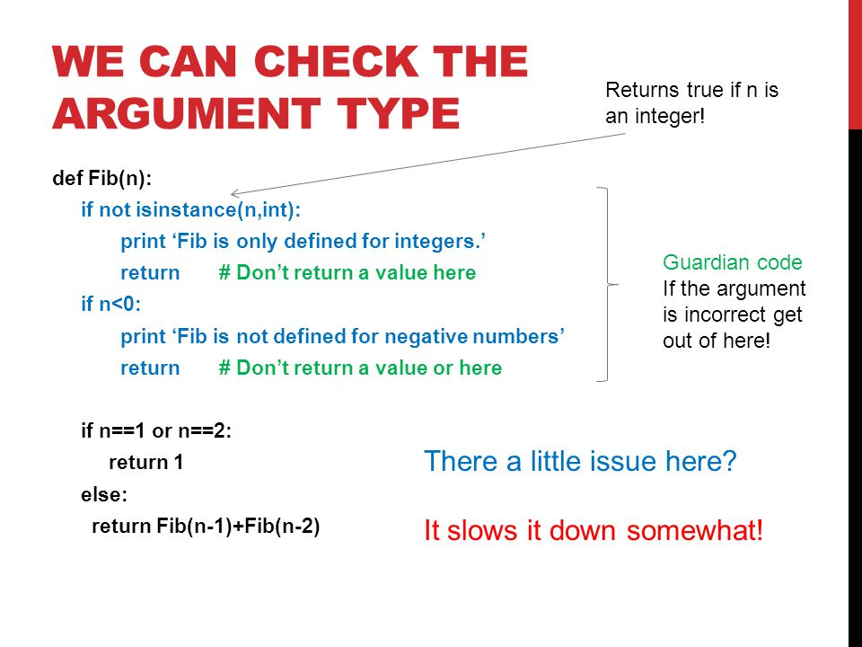 WE CAN CHECK THE ARGUMENT TYPE def Fib(n): if not isinstance(n,int): print 'Fib is only defined for integers.' return # Don't return a value here if n<0: print 'Fib is not defined for negative numbers' return # Don't return a value or here if n==1 or n==2: return 1 else: return Fib(n-1)+Fib(n-2) Guardian code If the argument is incorrect get out of here.