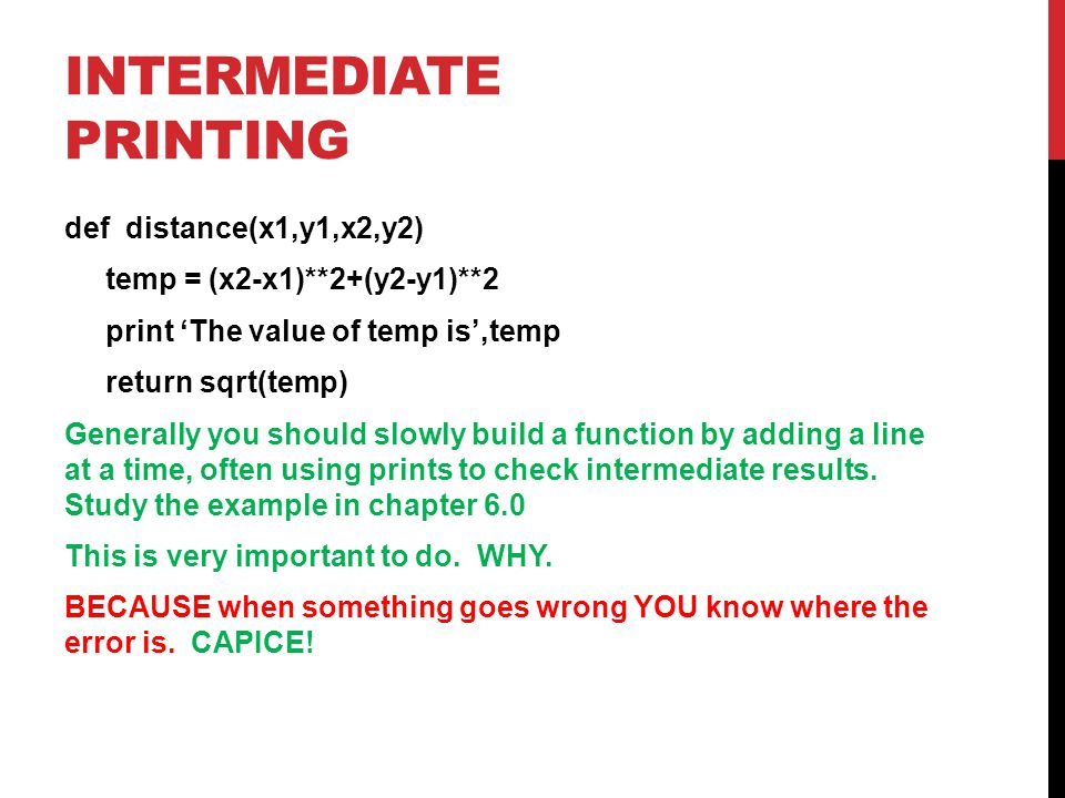 INTERMEDIATE PRINTING def distance(x1,y1,x2,y2) temp = (x2-x1)**2+(y2-y1)**2 print 'The value of temp is',temp return sqrt(temp) Generally you should slowly build a function by adding a line at a time, often using prints to check intermediate results.