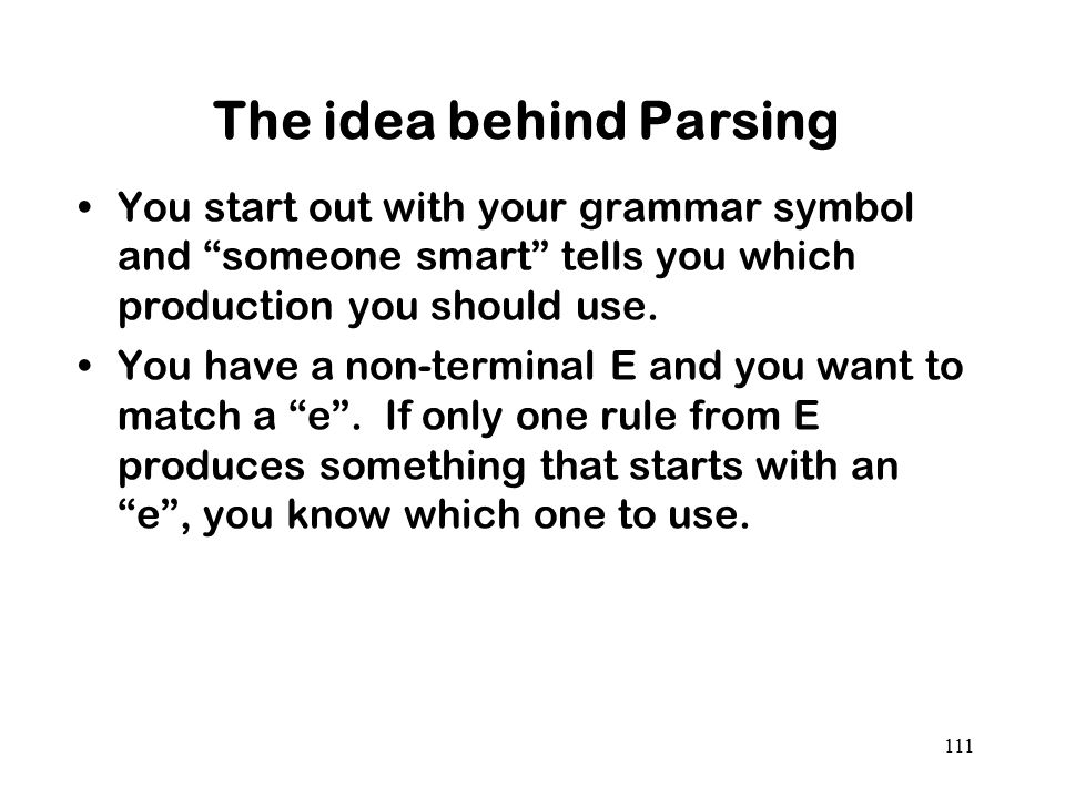 "The idea behind Parsing You start out with your grammar symbol and ""someone smart"" tells you which production you should use. You have a non-terminal"