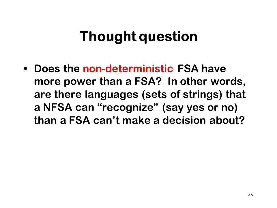 "Thought question Does the non-deterministic FSA have more power than a FSA? In other words, are there languages (sets of strings) that a NFSA can ""rec"