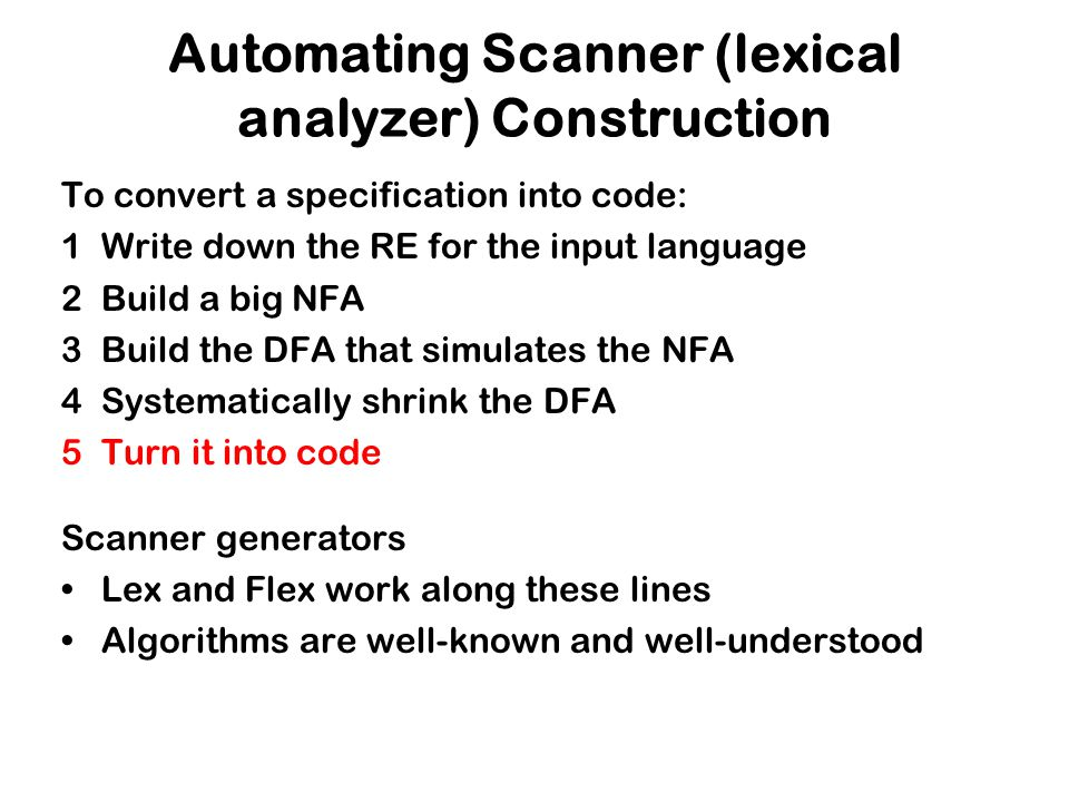 Automating Scanner (lexical analyzer) Construction To convert a specification into code: 1Write down the RE for the input language 2Build a big NFA 3B