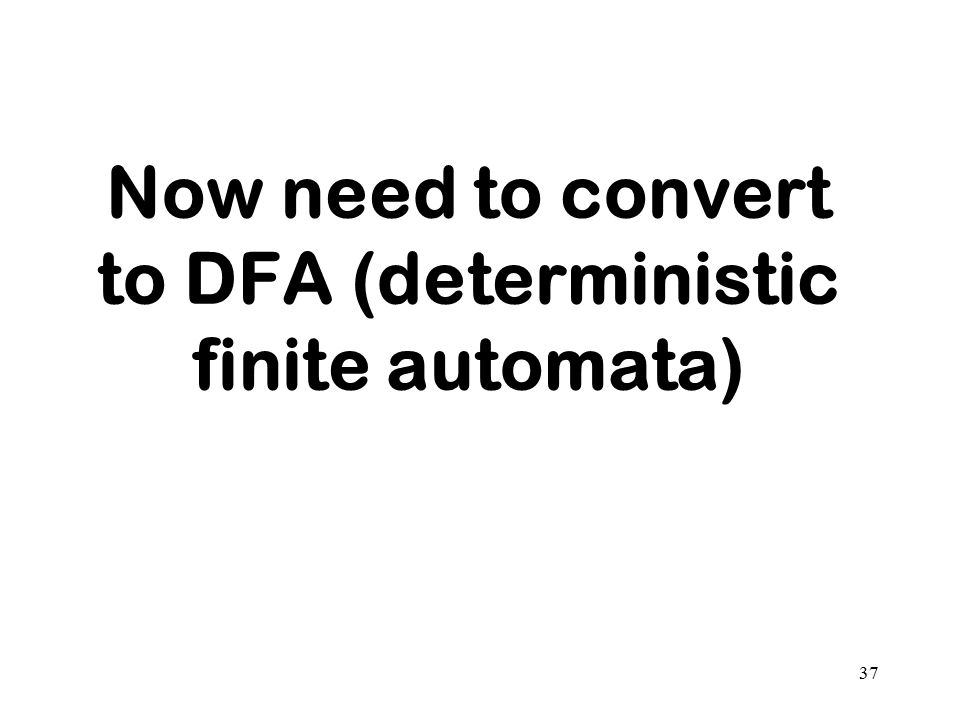 Now need to convert to DFA (deterministic finite automata) 37