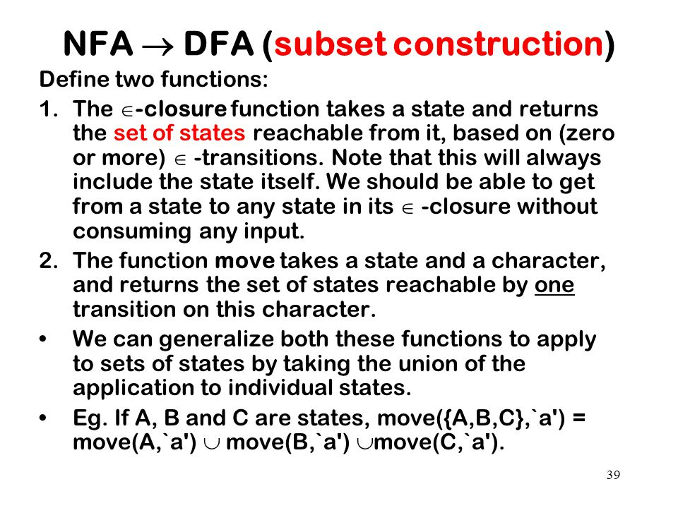 39 NFA  DFA (subset construction) Define two functions: 1.The  -closure function takes a state and returns the set of states reachable from it, base