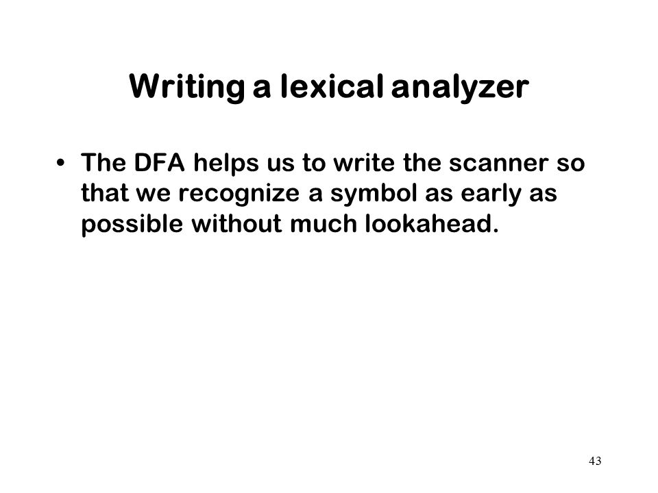 43 Writing a lexical analyzer The DFA helps us to write the scanner so that we recognize a symbol as early as possible without much lookahead.