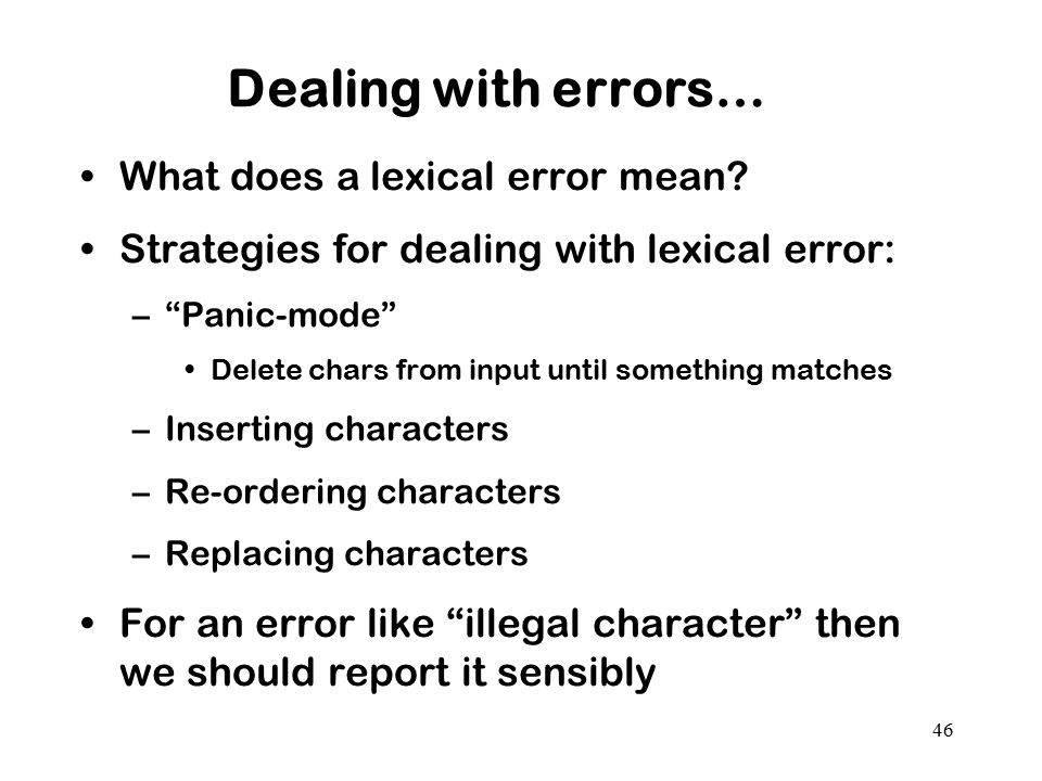 "46 Dealing with errors… What does a lexical error mean? Strategies for dealing with lexical error: –""Panic-mode"" Delete chars from input until somethi"
