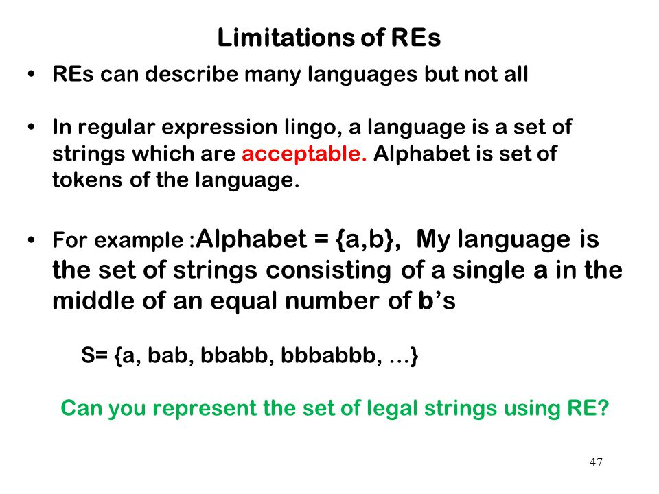 47 Limitations of REs REs can describe many languages but not all In regular expression lingo, a language is a set of strings which are acceptable. Al