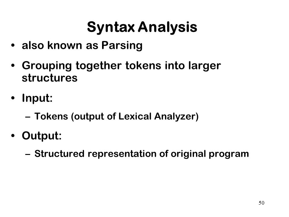 50 Syntax Analysis also known as Parsing Grouping together tokens into larger structures Input: –Tokens (output of Lexical Analyzer) Output: –Structur