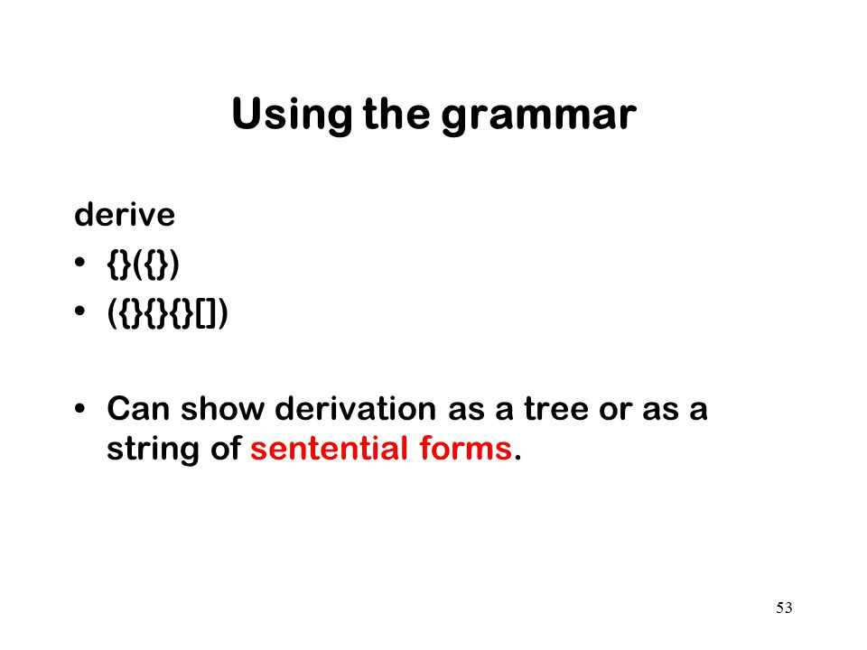 Using the grammar derive {}({}) ({}{}{}[]) Can show derivation as a tree or as a string of sentential forms. 53