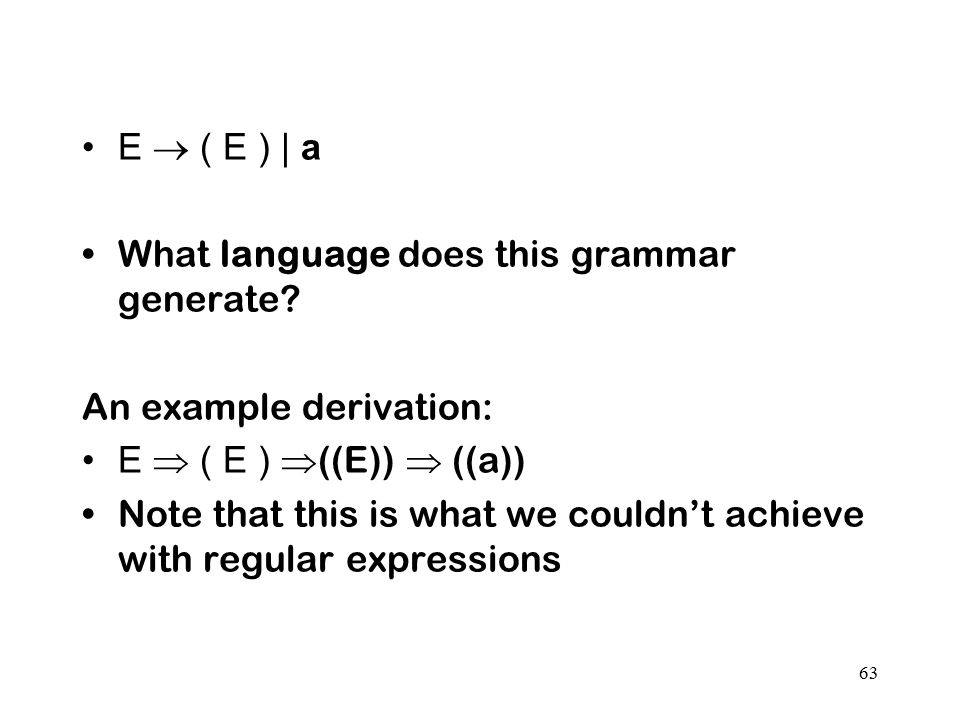 63 E  ( E ) | a What language does this grammar generate? An example derivation: E  ( E )  ((E))  ((a)) Note that this is what we couldn't achieve