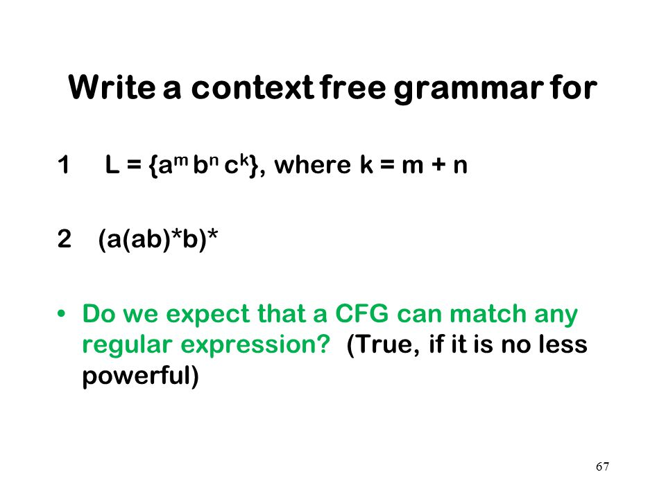 Write a context free grammar for 1 L = {a m b n c k }, where k = m + n 2 (a(ab)*b)* Do we expect that a CFG can match any regular expression? (True, i