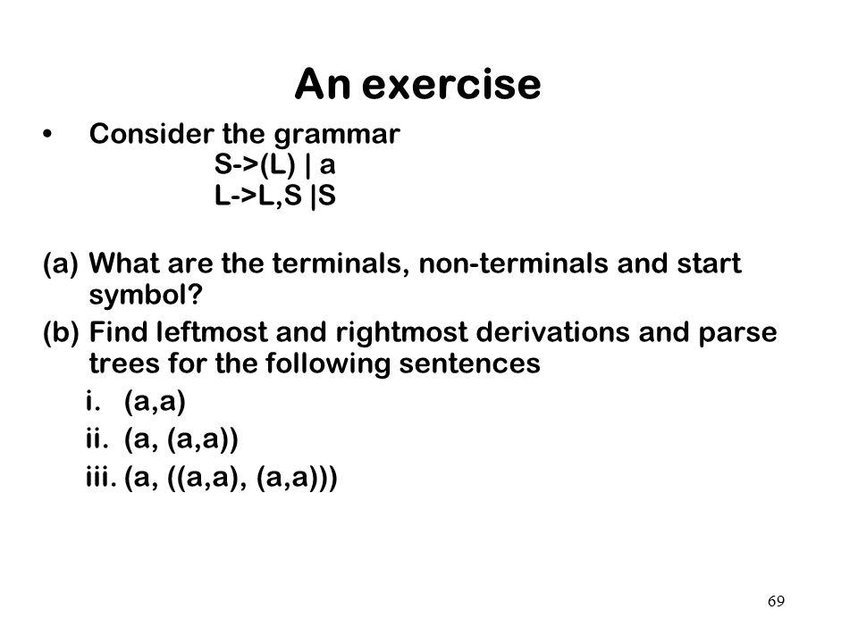 69 An exercise Consider the grammar S->(L) | a L->L,S |S (a)What are the terminals, non-terminals and start symbol? (b)Find leftmost and rightmost der