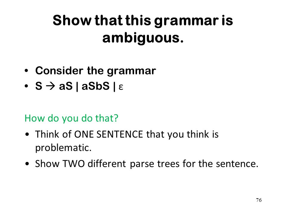 Show that this grammar is ambiguous. Consider the grammar S  aS | aSbS | ε How do you do that? Think of ONE SENTENCE that you think is problematic. S