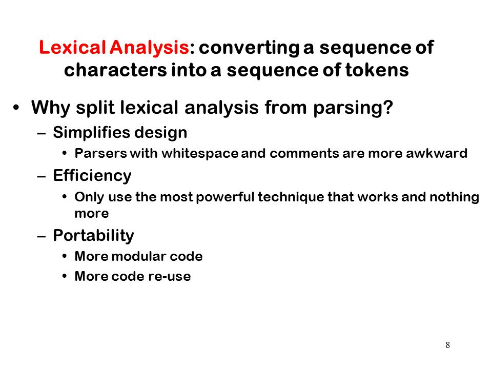 8 Lexical Analysis: converting a sequence of characters into a sequence of tokens Why split lexical analysis from parsing? –Simplifies design Parsers
