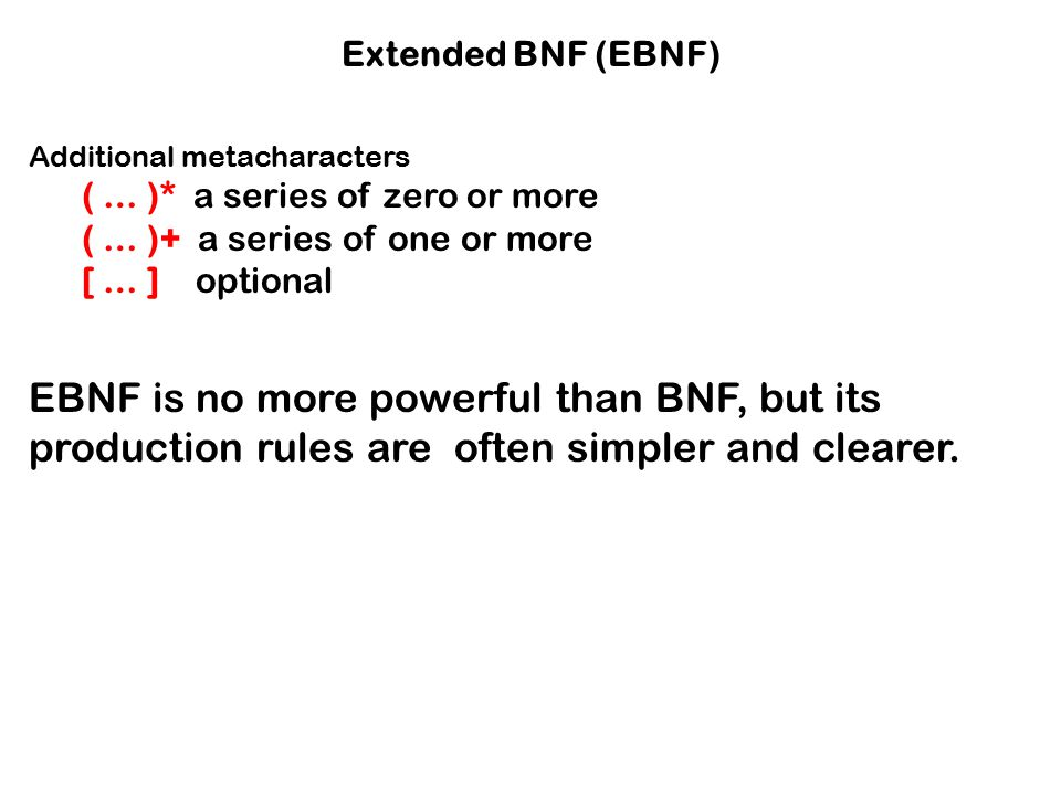 Extended BNF (EBNF) Additional metacharacters ( … )* a series of zero or more ( … )+ a series of one or more [ … ] optional EBNF is no more powerful t