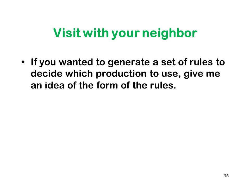 Visit with your neighbor If you wanted to generate a set of rules to decide which production to use, give me an idea of the form of the rules. 96