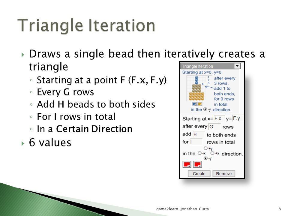 game2learn Jonathan Curry8  Draws a single bead then iteratively creates a triangle ◦ Starting at a point F (F.x, F.y) ◦ Every G rows ◦ Add H beads t