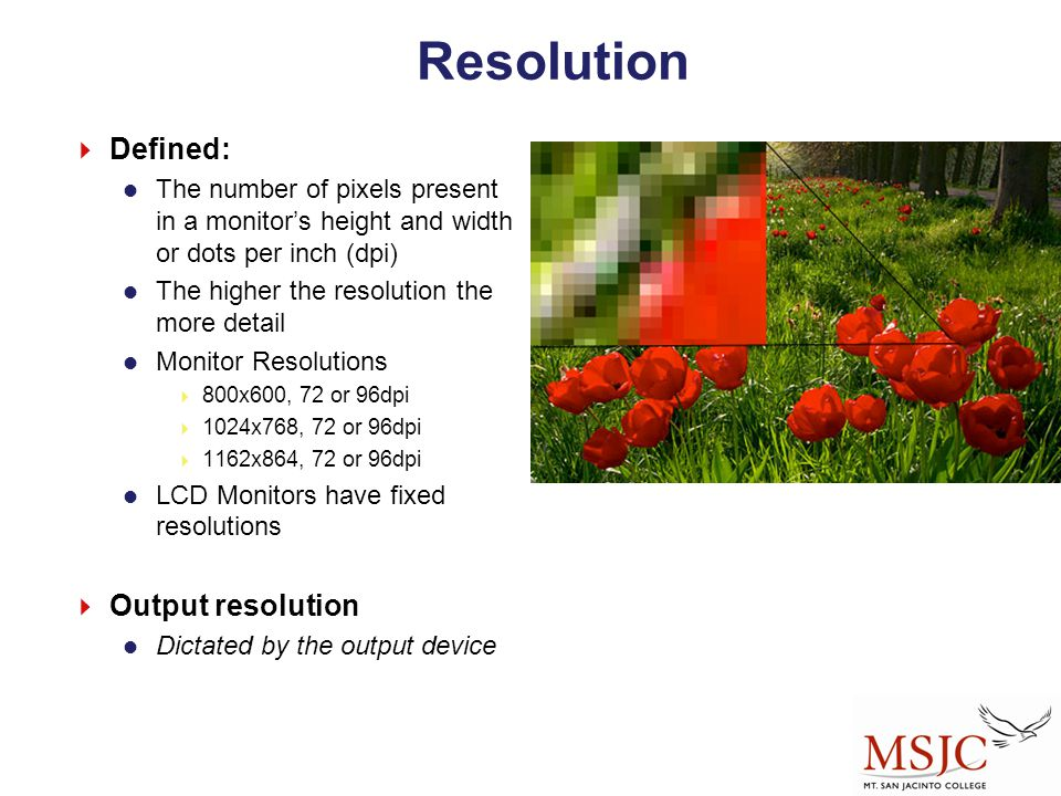 Resolution  Defined: The number of pixels present in a monitor's height and width or dots per inch (dpi) The higher the resolution the more detail Mo