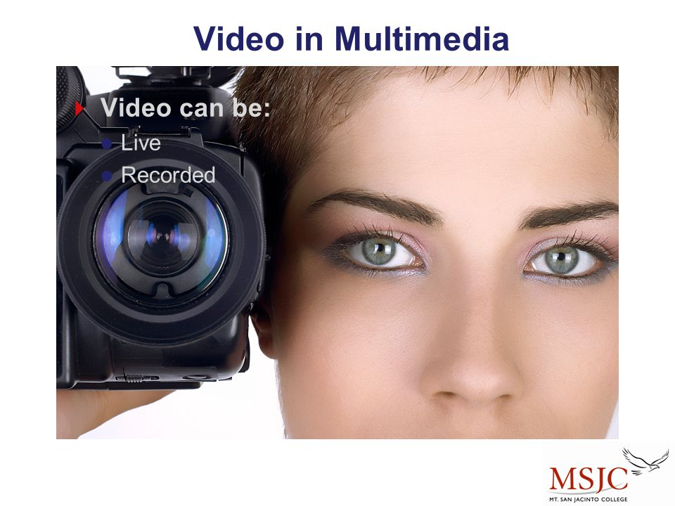 Video in Multimedia  Video can be: Live Recorded