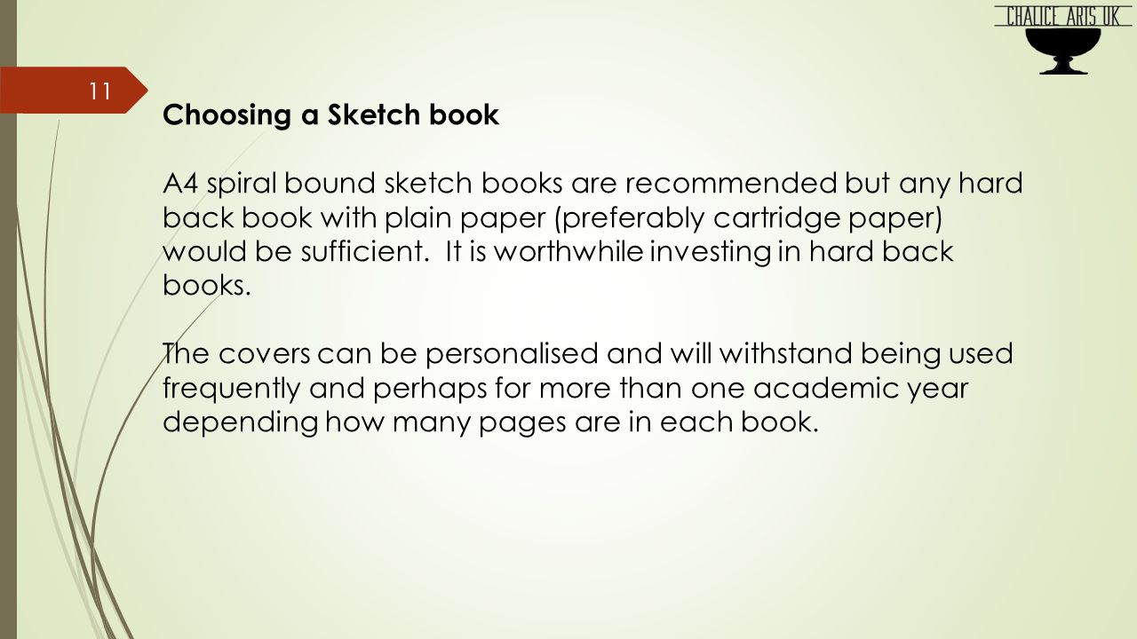 Choosing a Sketch book A4 spiral bound sketch books are recommended but any hard back book with plain paper (preferably cartridge paper) would be sufficient.