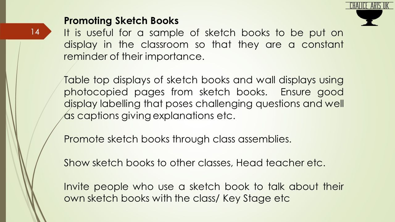 Promoting Sketch Books It is useful for a sample of sketch books to be put on display in the classroom so that they are a constant reminder of their importance.