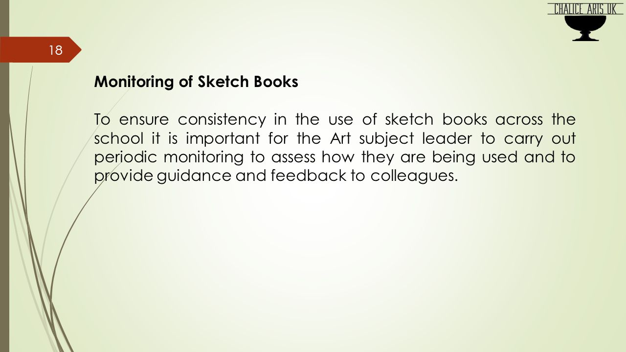 Monitoring of Sketch Books To ensure consistency in the use of sketch books across the school it is important for the Art subject leader to carry out periodic monitoring to assess how they are being used and to provide guidance and feedback to colleagues.