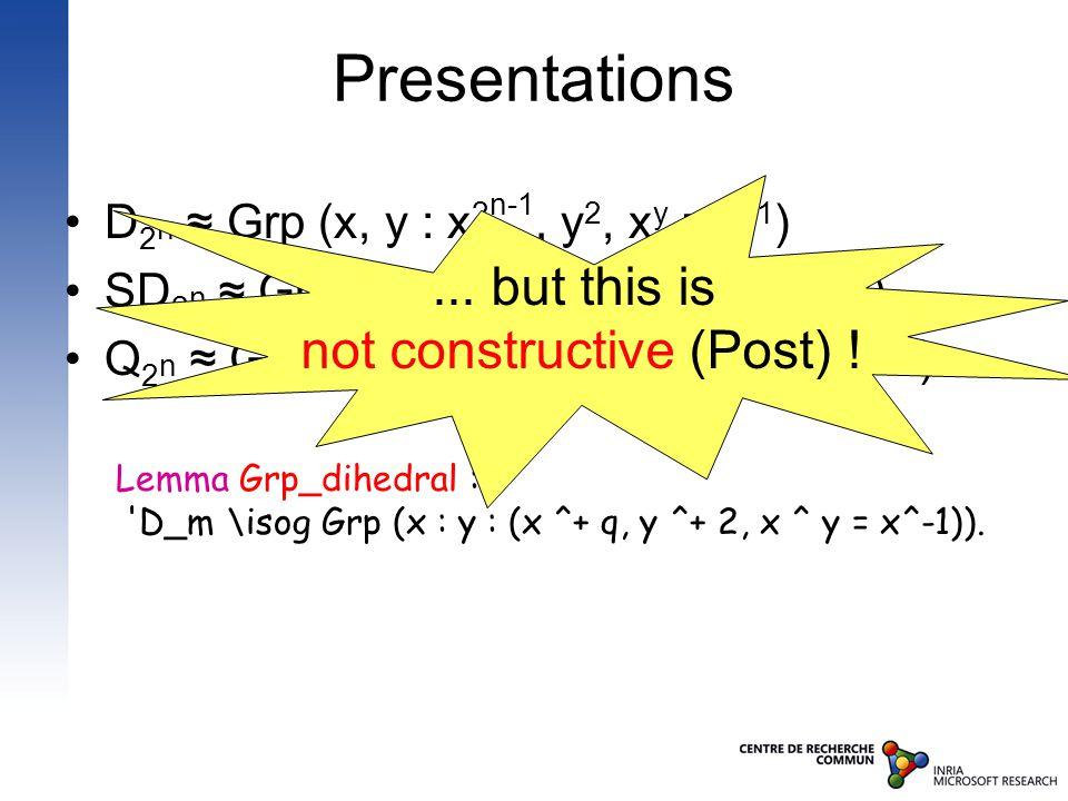 Presentations D 2 n ≈ Grp (x, y : x 2 n-1, y 2, x y = x -1 ) SD 2 n ≈ Grp (x, y : x 2 n-1, y 2, x y = x 2 n-2 -1 ) Q 2 n ≈ Grp (x, y : x 2 n-1, y 2 = x 2 n-2, x y = x -1 ) Lemma Grp_dihedral : D_m \isog Grp (x : y : (x ^+ q, y ^+ 2, x ^ y = x^-1))....