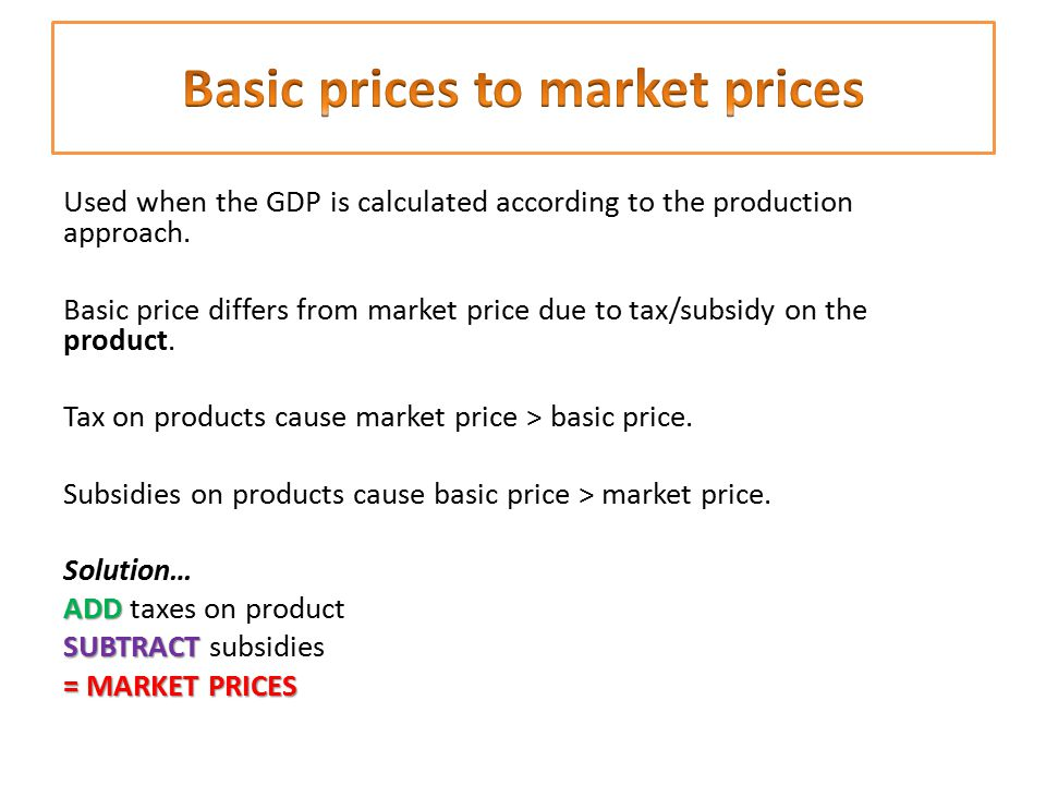 Used when the GDP is calculated according to the production approach. Basic price differs from market price due to tax/subsidy on the product. Tax on