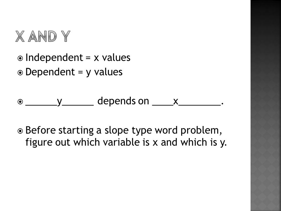  Independent = x values  Dependent = y values  ______y______ depends on ____x________.