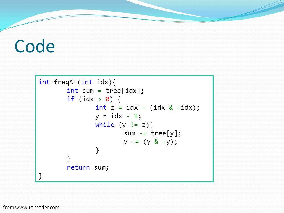 Code int freqAt(int idx){ int sum = tree[idx]; if (idx > 0) { int z = idx - (idx & -idx); y = idx - 1; while (y != z){ sum -= tree[y]; y -= (y & -y);