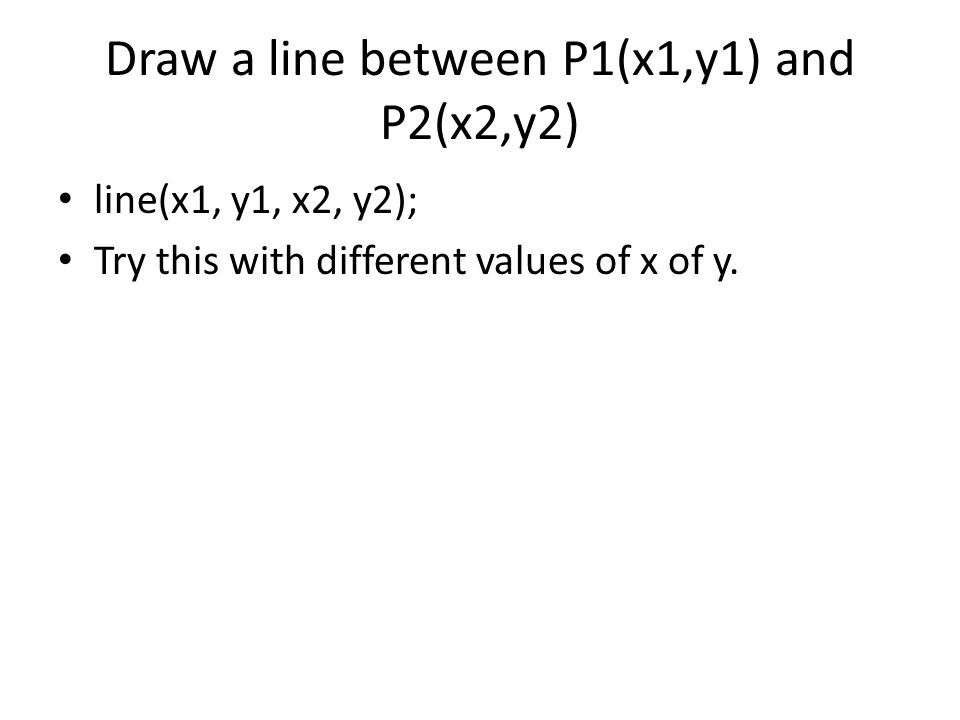 Draw a line between P1(x1,y1) and P2(x2,y2) line(x1, y1, x2, y2); Try this with different values of x of y.