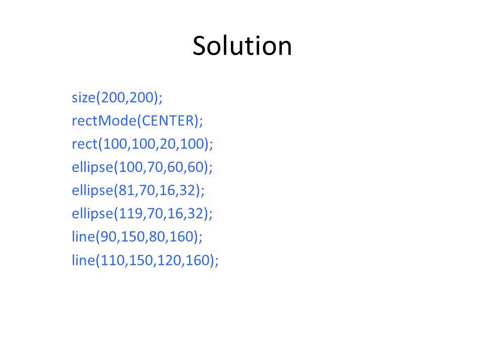 Solution size(200,200); rectMode(CENTER); rect(100,100,20,100); ellipse(100,70,60,60); ellipse(81,70,16,32); ellipse(119,70,16,32); line(90,150,80,160