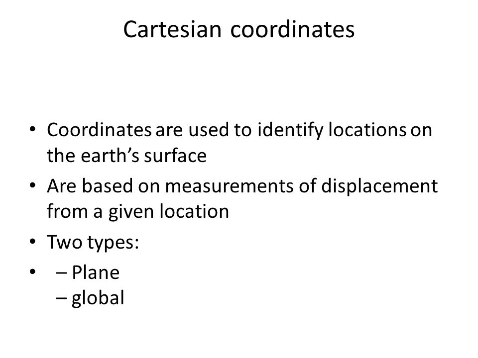 Cartesian coordinates Coordinates are used to identify locations on the earth's surface Are based on measurements of displacement from a given locatio