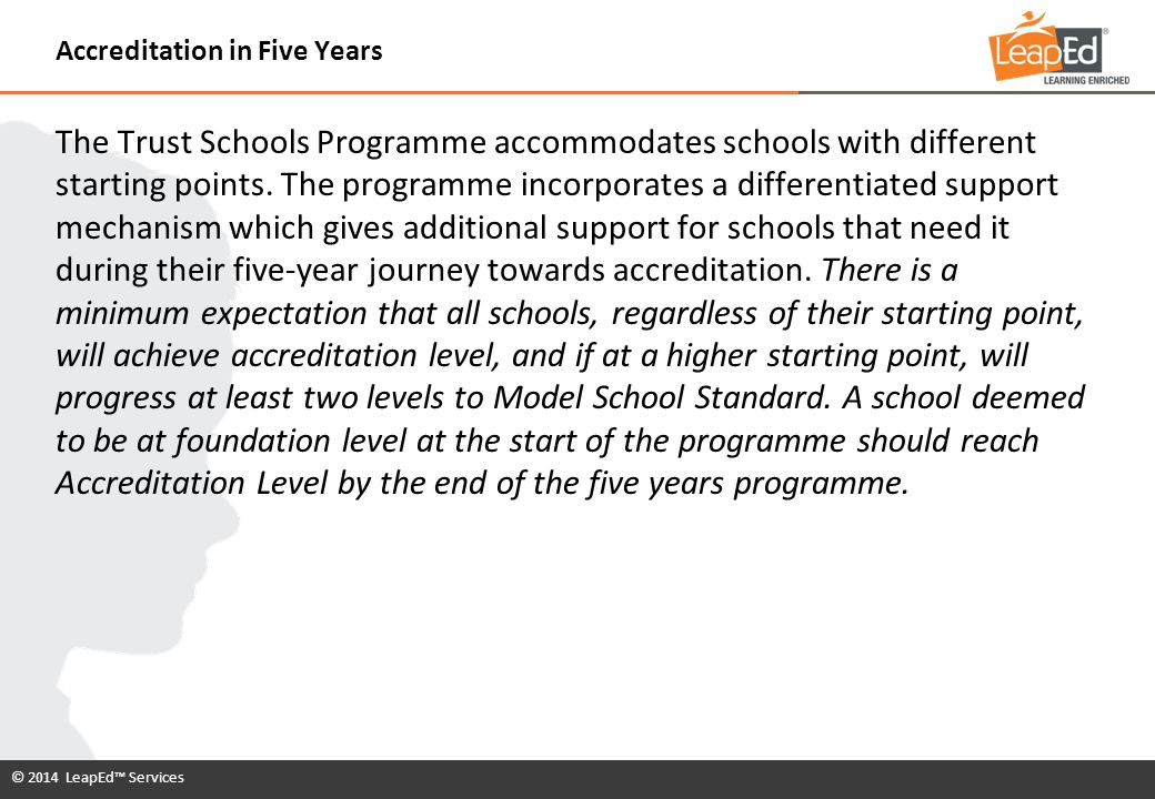© 2014 LeapEd™ Services The Trust Schools Programme accommodates schools with different starting points. The programme incorporates a differentiated s