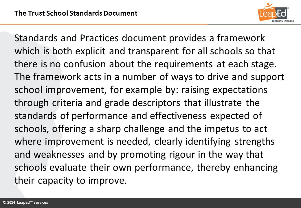 © 2014 LeapEd™ Services In order for a school to become an Accredited Trust School it has to demonstrate the successful achievement of ALL performance descriptors under 20 indicators across four Programme Standards at level 4.