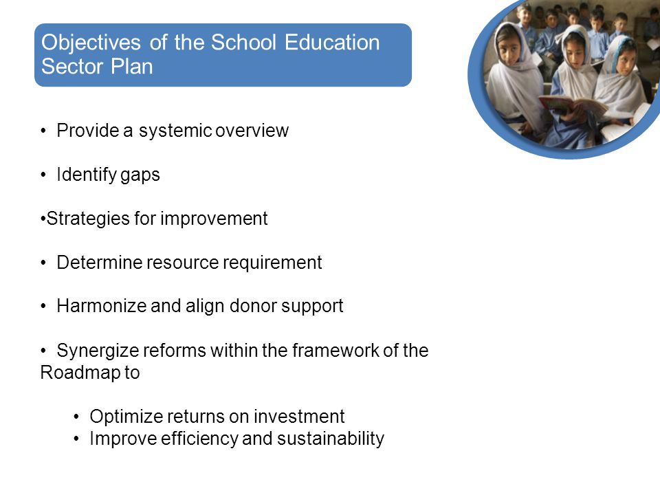 Provide a systemic overview Identify gaps Strategies for improvement Determine resource requirement Harmonize and align donor support Synergize reforms within the framework of the Roadmap to Optimize returns on investment Improve efficiency and sustainability Objectives of the School Education Sector Plan