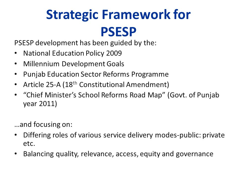 Strategic Framework for PSESP PSESP development has been guided by the: National Education Policy 2009 Millennium Development Goals Punjab Education Sector Reforms Programme Article 25-A (18 th Constitutional Amendment) Chief Minister's School Reforms Road Map (Govt.