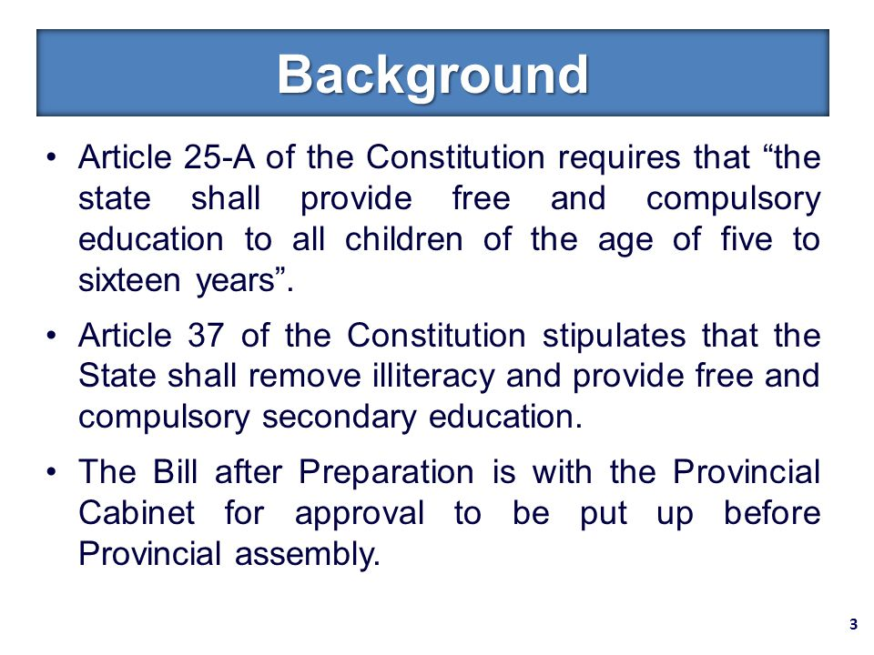 Article 25-A of the Constitution requires that the state shall provide free and compulsory education to all children of the age of five to sixteen years .