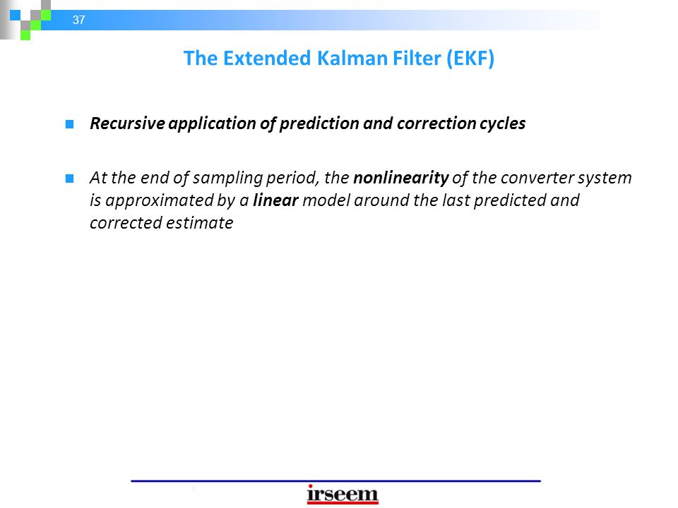 37 The Extended Kalman Filter (EKF) Recursive application of prediction and correction cycles At the end of sampling period, the nonlinearity of the c