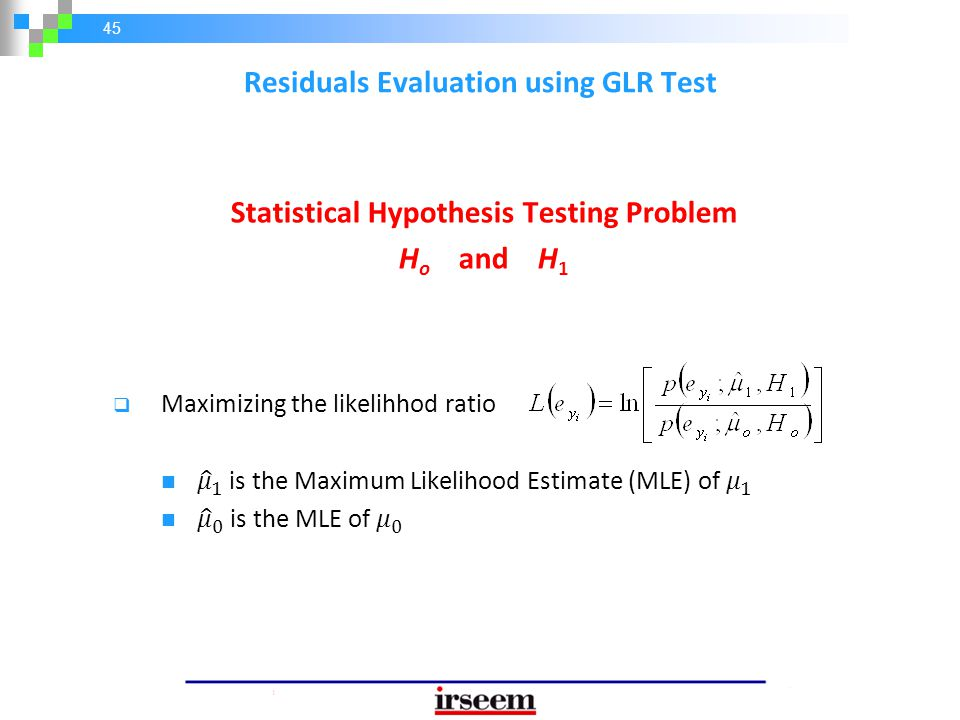 45 Statistical Hypothesis Testing Problem H o and H 1 Residuals Evaluation using GLR Test