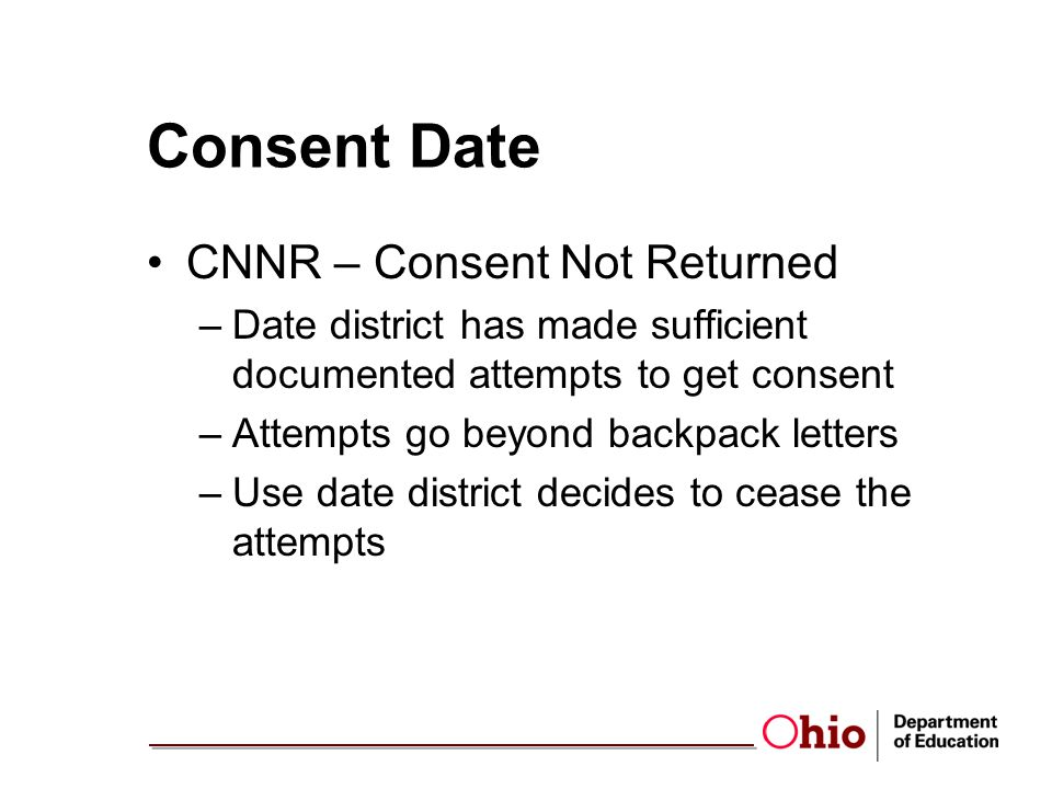 Consent Date CNNR – Consent Not Returned –Date district has made sufficient documented attempts to get consent –Attempts go beyond backpack letters –Use date district decides to cease the attempts