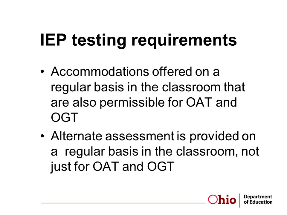 IEP testing requirements Accommodations offered on a regular basis in the classroom that are also permissible for OAT and OGT Alternate assessment is provided on a regular basis in the classroom, not just for OAT and OGT