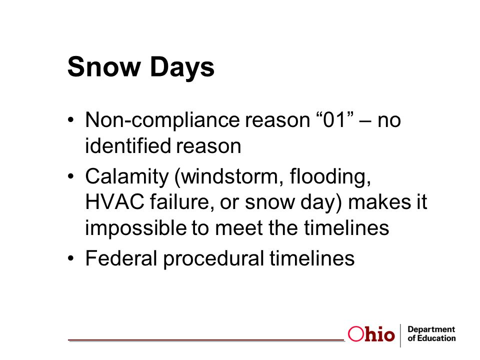 Snow Days Non-compliance reason 01 – no identified reason Calamity (windstorm, flooding, HVAC failure, or snow day) makes it impossible to meet the timelines Federal procedural timelines