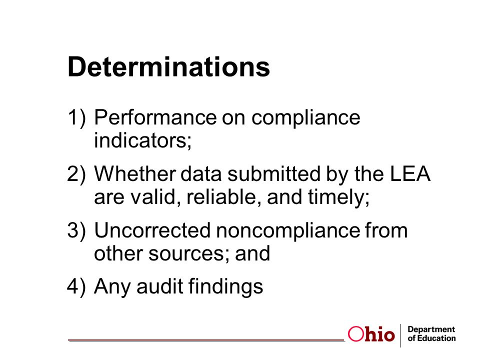 Determinations 1)Performance on compliance indicators; 2)Whether data submitted by the LEA are valid, reliable, and timely; 3)Uncorrected noncompliance from other sources; and 4)Any audit findings