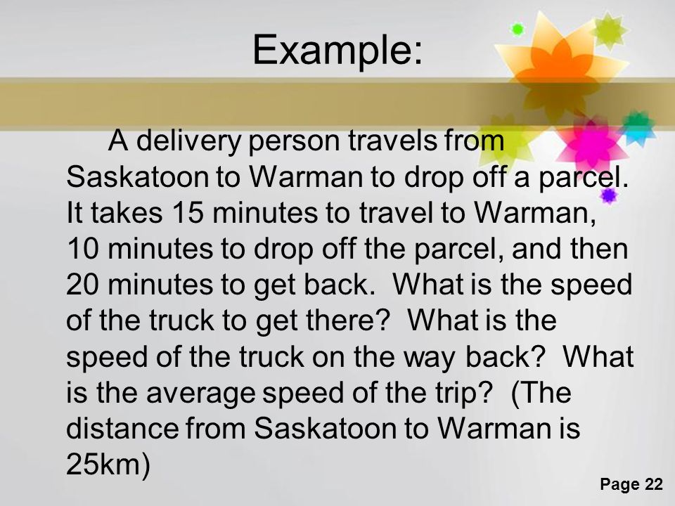 Page 22 Example: A delivery person travels from Saskatoon to Warman to drop off a parcel. It takes 15 minutes to travel to Warman, 10 minutes to drop