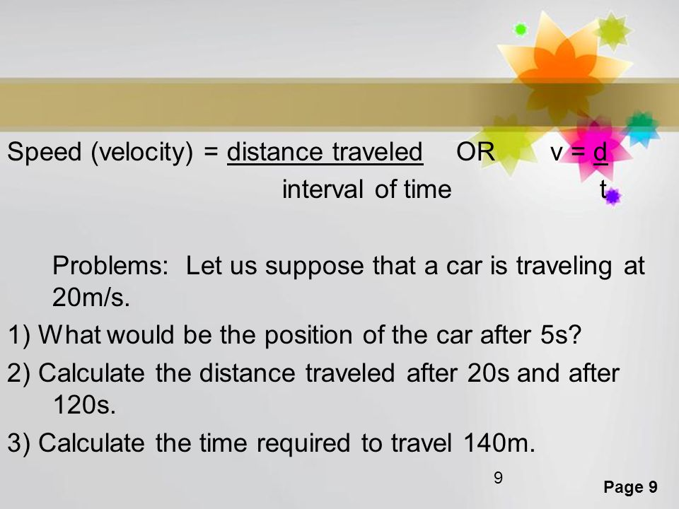 Page 9 9 Speed (velocity) = distance traveled OR v = d interval of time t Problems: Let us suppose that a car is traveling at 20m/s. 1) What would be