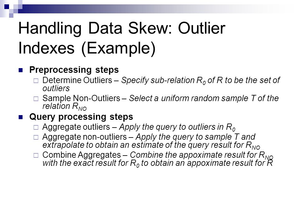 Handling Data Skew: Outlier Indexes (Example) Preprocessing steps  Determine Outliers – Specify sub-relation R 0 of R to be the set of outliers  Sample Non-Outliers – Select a uniform random sample T of the relation R NO Query processing steps  Aggregate outliers – Apply the query to outliers in R 0  Aggregate non-outliers – Apply the query to sample T and extrapolate to obtain an estimate of the query result for R NO  Combine Aggregates – Combine the appoximate result for R NO with the exact result for R 0 to obtain an appoximate result for R