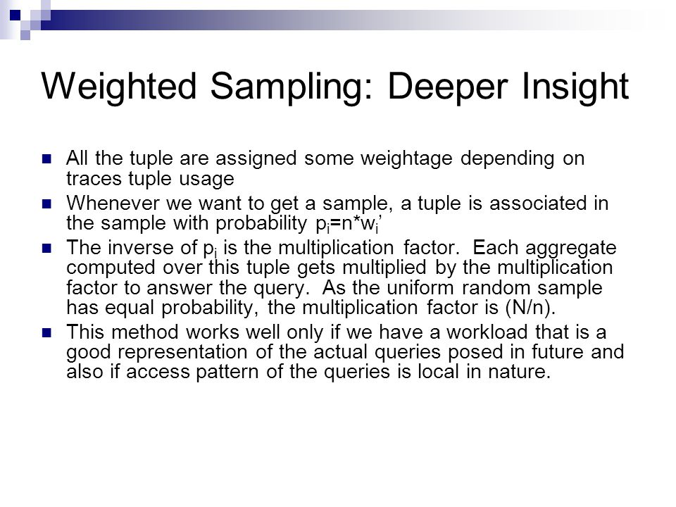 Weighted Sampling: Deeper Insight All the tuple are assigned some weightage depending on traces tuple usage Whenever we want to get a sample, a tuple is associated in the sample with probability p i =n*w i ' The inverse of p i is the multiplication factor.