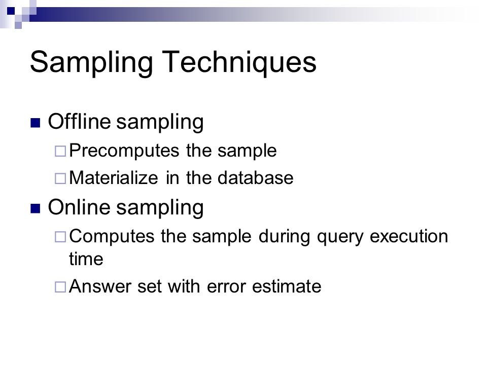 Sampling Techniques Offline sampling  Precomputes the sample  Materialize in the database Online sampling  Computes the sample during query execution time  Answer set with error estimate